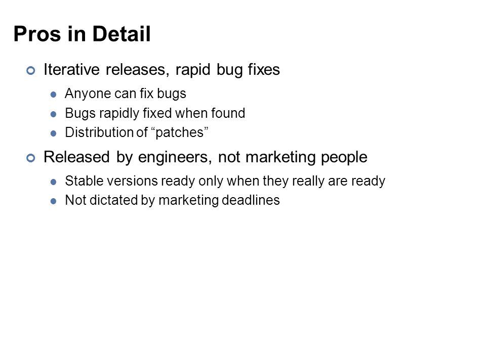 """Pros in Detail Iterative releases, rapid bug fixes Anyone can fix bugs Bugs rapidly fixed when found Distribution of """"patches"""" Released by engineers,"""