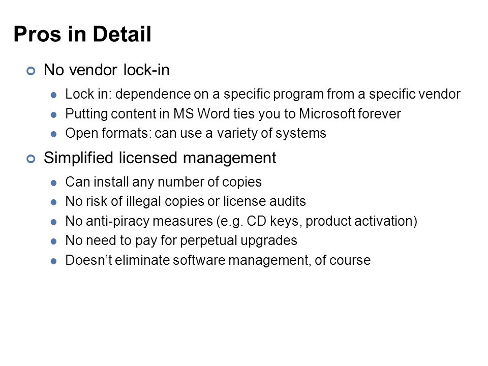 Pros in Detail No vendor lock-in Lock in: dependence on a specific program from a specific vendor Putting content in MS Word ties you to Microsoft for