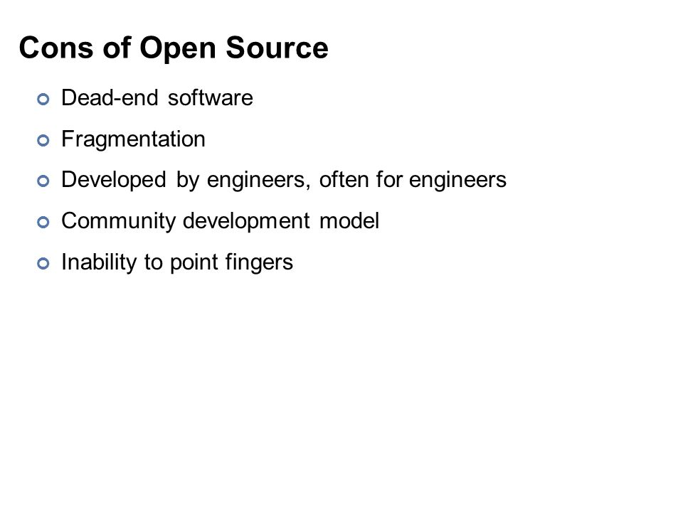 Cons of Open Source Dead-end software Fragmentation Developed by engineers, often for engineers Community development model Inability to point fingers