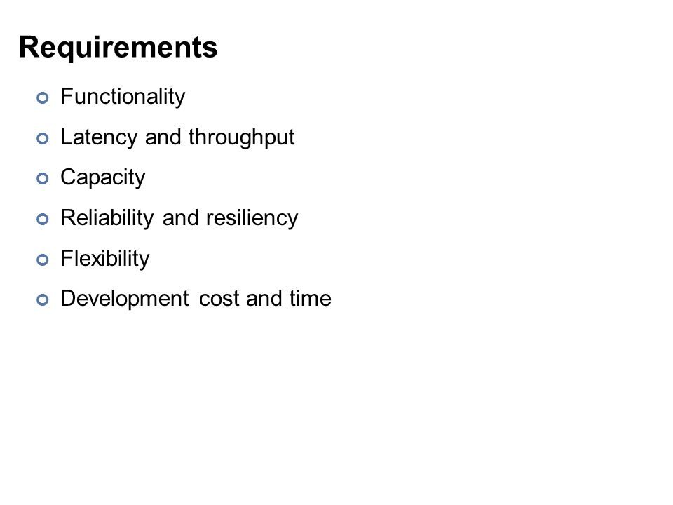 Requirements Functionality Latency and throughput Capacity Reliability and resiliency Flexibility Development cost and time