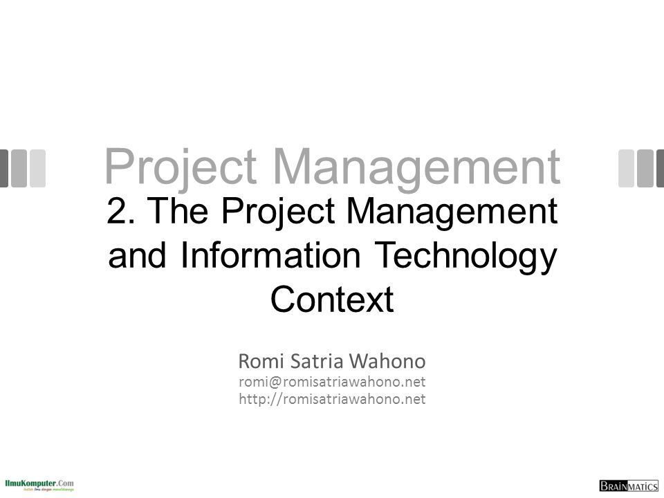 Project Management Romi Satria Wahono romi@romisatriawahono.net http://romisatriawahono.net 2. The Project Management and Information Technology Conte
