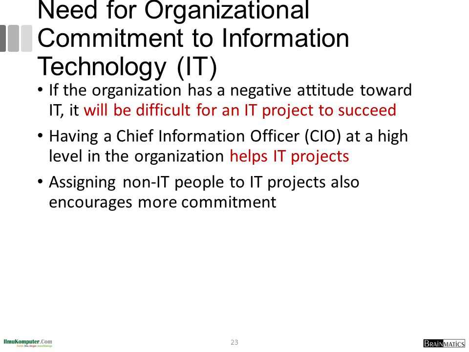 Need for Organizational Commitment to Information Technology (IT) If the organization has a negative attitude toward IT, it will be difficult for an I