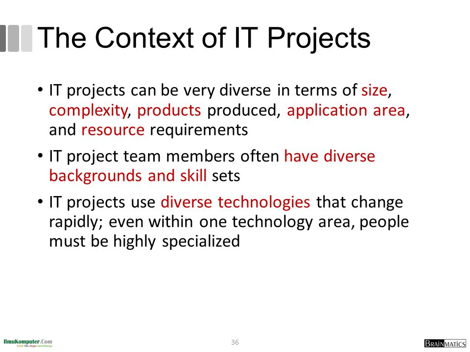 The Context of IT Projects IT projects can be very diverse in terms of size, complexity, products produced, application area, and resource requirement