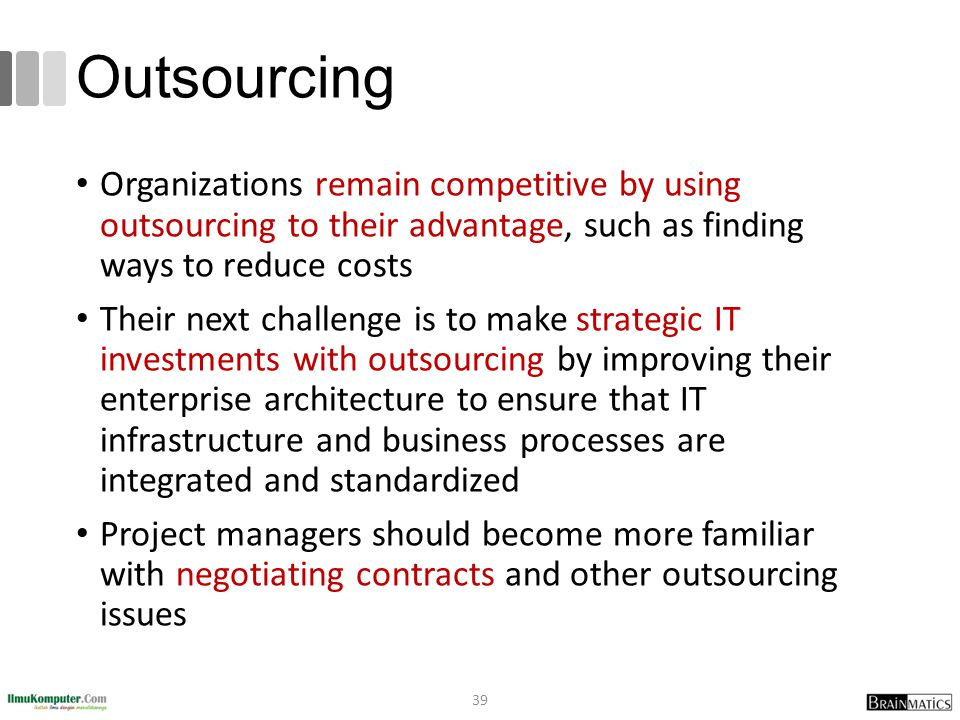 Outsourcing Organizations remain competitive by using outsourcing to their advantage, such as finding ways to reduce costs Their next challenge is to