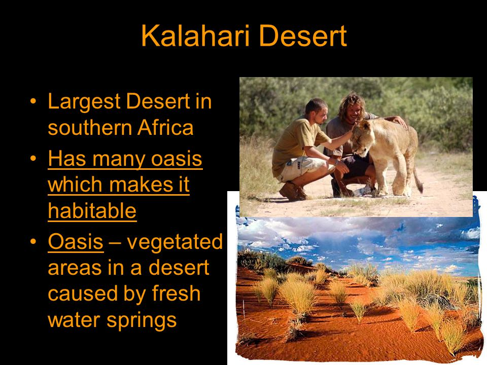 Kalahari Desert Largest Desert in southern Africa Has many oasis which makes it habitable Oasis – vegetated areas in a desert caused by fresh water springs