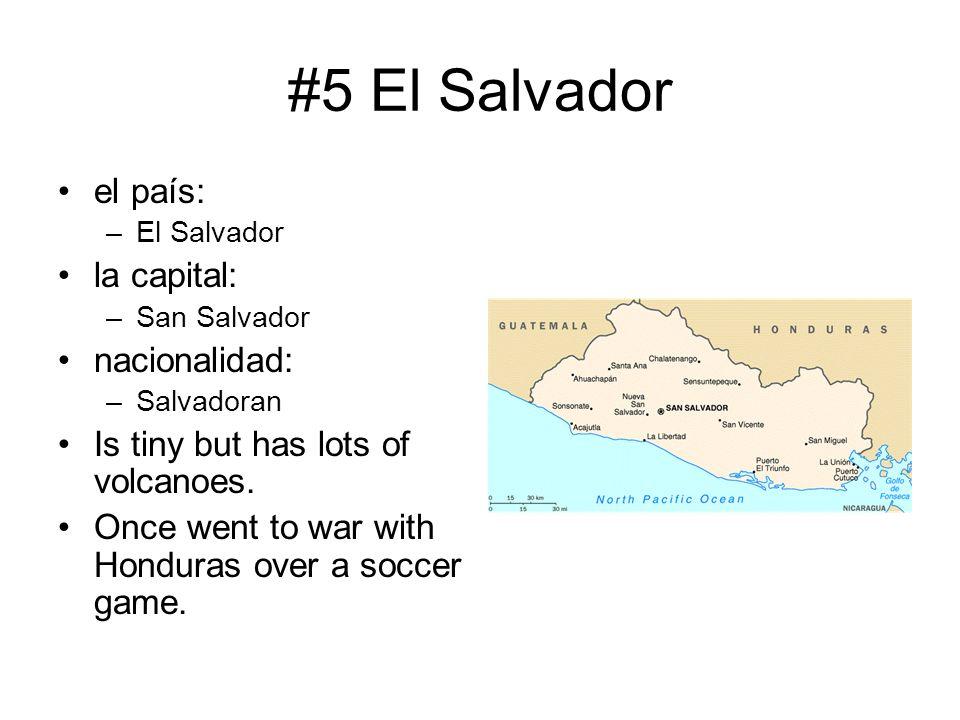 #5 El Salvador el país: –El Salvador la capital: –San Salvador nacionalidad: –Salvadoran Is tiny but has lots of volcanoes. Once went to war with Hond