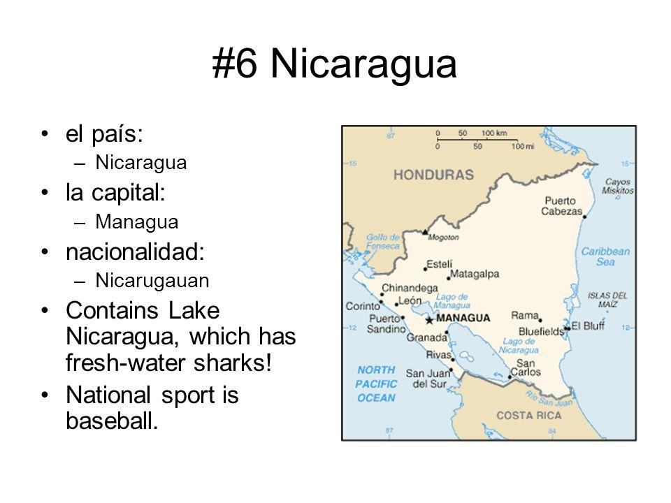 #6 Nicaragua el país: –Nicaragua la capital: –Managua nacionalidad: –Nicarugauan Contains Lake Nicaragua, which has fresh-water sharks! National sport