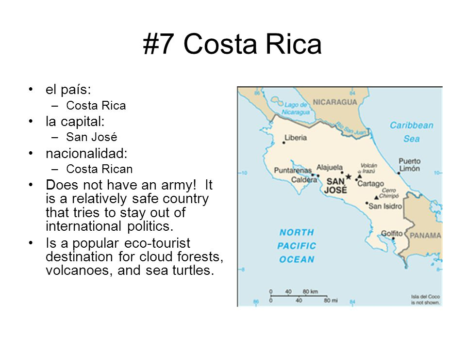 #7 Costa Rica el país: –Costa Rica la capital: –San José nacionalidad: –Costa Rican Does not have an army! It is a relatively safe country that tries