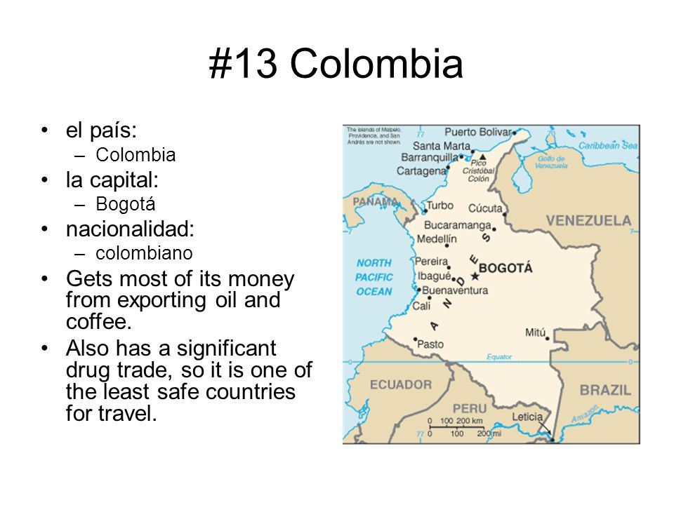 #13 Colombia el país: –Colombia la capital: –Bogotá nacionalidad: –colombiano Gets most of its money from exporting oil and coffee. Also has a signifi