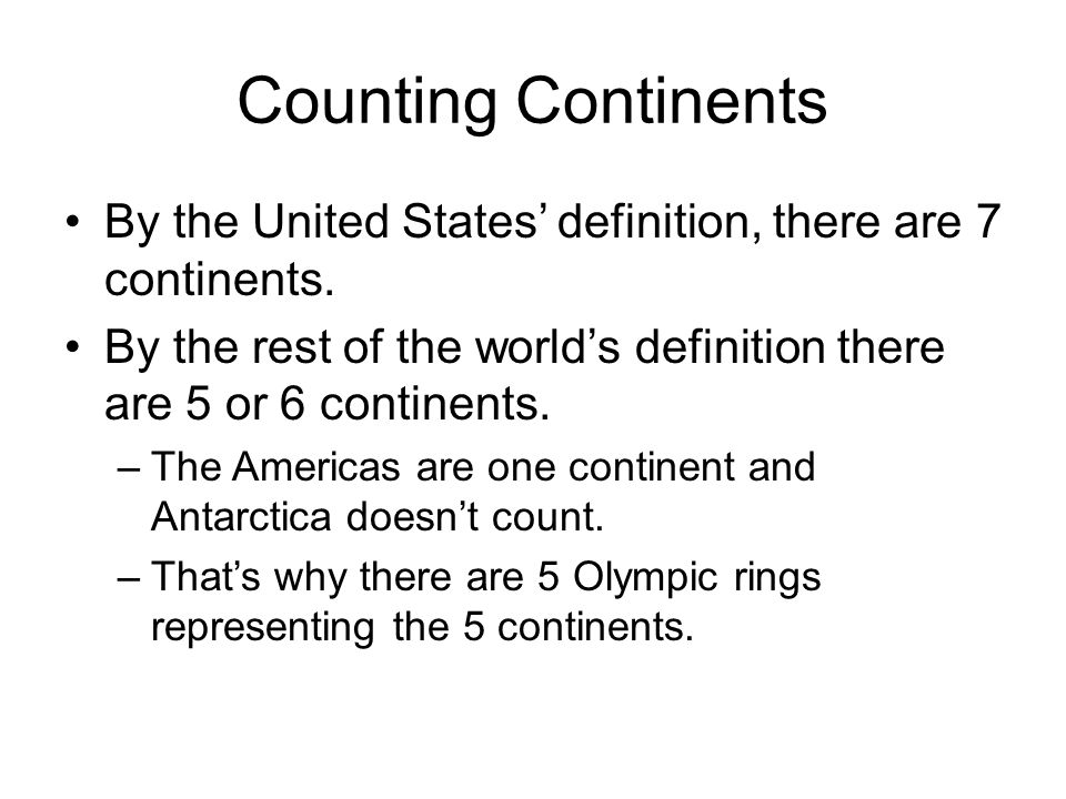 Counting Continents By the United States' definition, there are 7 continents. By the rest of the world's definition there are 5 or 6 continents. –The