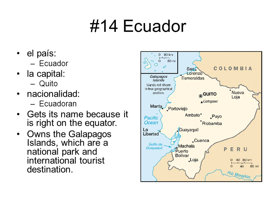 #14 Ecuador el país: –Ecuador la capital: –Quito nacionalidad: –Ecuadoran Gets its name because it is right on the equator. Owns the Galapagos Islands