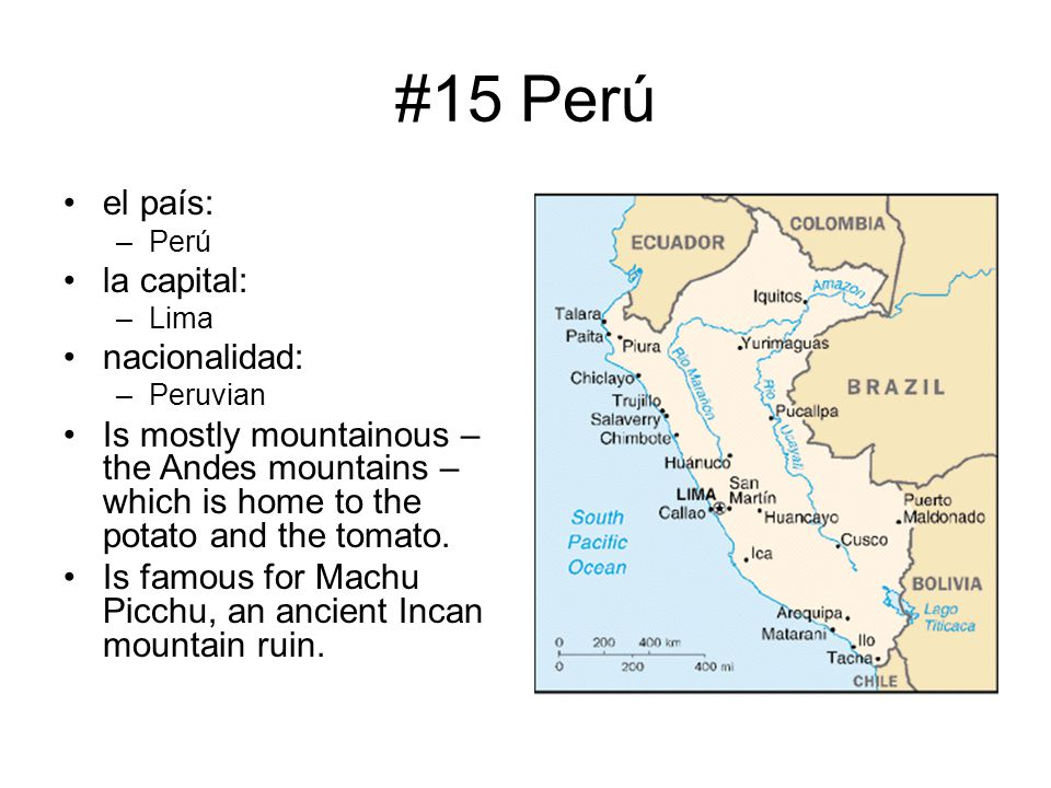 #15 Perú el país: –Perú la capital: –Lima nacionalidad: –Peruvian Is mostly mountainous – the Andes mountains – which is home to the potato and the to