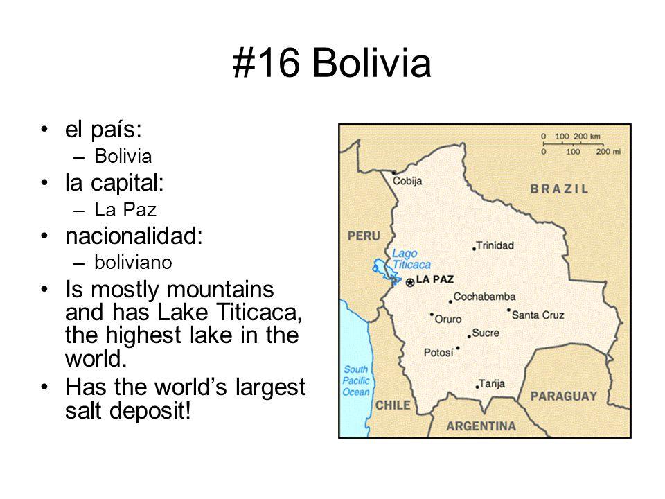 #16 Bolivia el país: –Bolivia la capital: –La Paz nacionalidad: –boliviano Is mostly mountains and has Lake Titicaca, the highest lake in the world. H