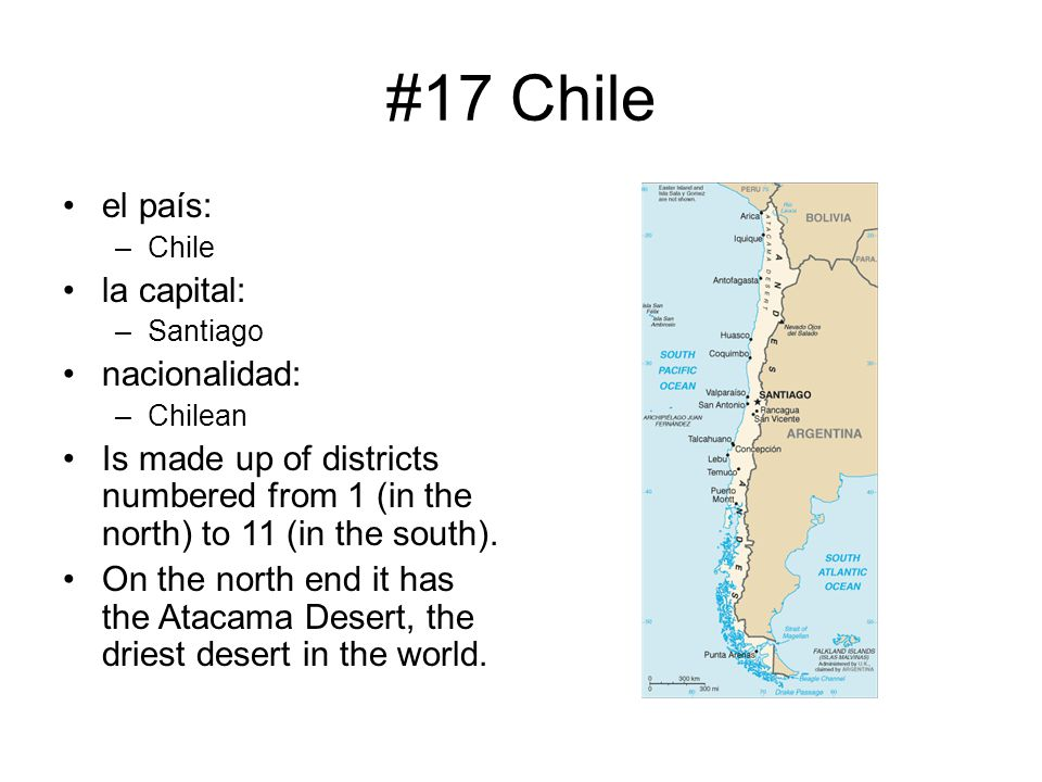 #17 Chile el país: –Chile la capital: –Santiago nacionalidad: –Chilean Is made up of districts numbered from 1 (in the north) to 11 (in the south). On