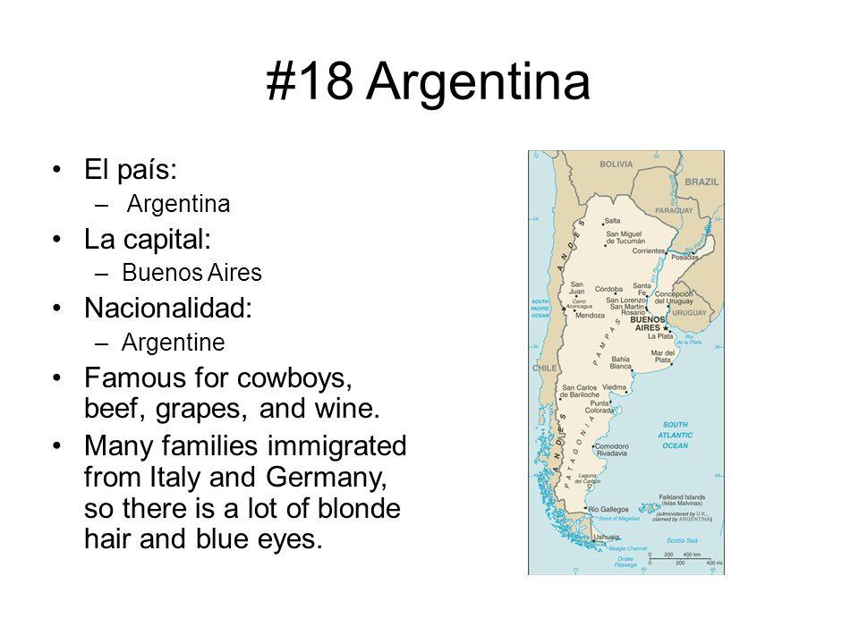 #18 Argentina El país: – Argentina La capital: –Buenos Aires Nacionalidad: –Argentine Famous for cowboys, beef, grapes, and wine. Many families immigr