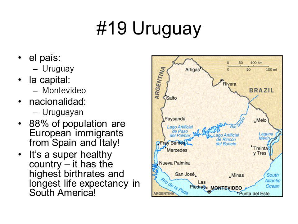 #19 Uruguay el país: –Uruguay la capital: –Montevideo nacionalidad: –Uruguayan 88% of population are European immigrants from Spain and Italy! It's a