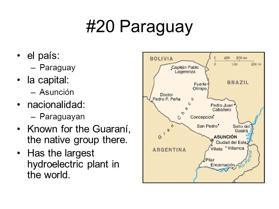 #20 Paraguay el país: –Paraguay la capital: –Asunción nacionalidad: –Paraguayan Known for the Guaraní, the native group there. Has the largest hydroel