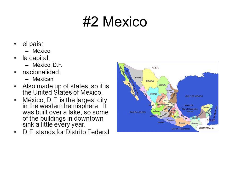 #2 Mexico el país: –México la capital: –México, D.F. nacionalidad: –Mexican Also made up of states, so it is the United States of Mexico. México, D.F.