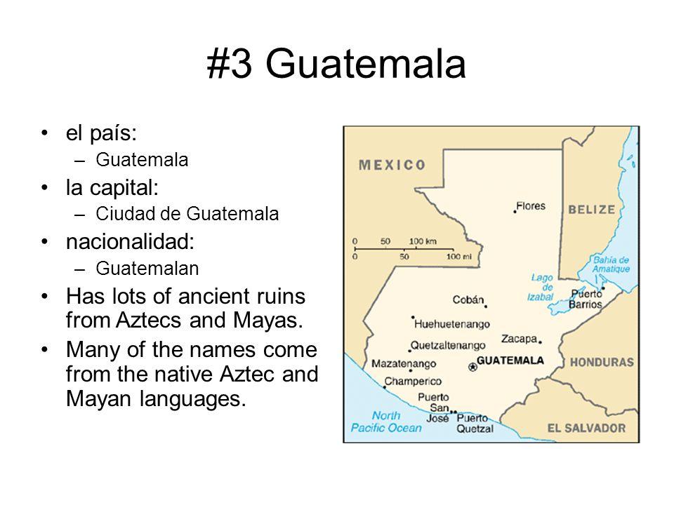 #3 Guatemala el país: –Guatemala la capital: –Ciudad de Guatemala nacionalidad: –Guatemalan Has lots of ancient ruins from Aztecs and Mayas. Many of t