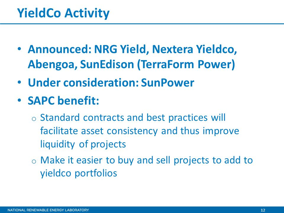 12 YieldCo Activity Announced: NRG Yield, Nextera Yieldco, Abengoa, SunEdison (TerraForm Power) Under consideration: SunPower SAPC benefit: o Standard contracts and best practices will facilitate asset consistency and thus improve liquidity of projects o Make it easier to buy and sell projects to add to yieldco portfolios