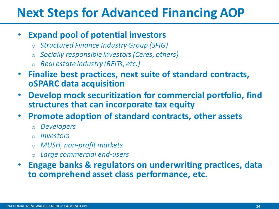 14 Next Steps for Advanced Financing AOP Expand pool of potential investors o Structured Finance Industry Group (SFIG) o Socially responsible investors (Ceres, others) o Real estate industry (REITs, etc.) Finalize best practices, next suite of standard contracts, oSPARC data acquisition Develop mock securitization for commercial portfolio, find structures that can incorporate tax equity Promote adoption of standard contracts, other assets o Developers o Investors o MUSH, non-profit markets o Large commercial end-users Engage banks & regulators on underwriting practices, data to comprehend asset class performance, etc.