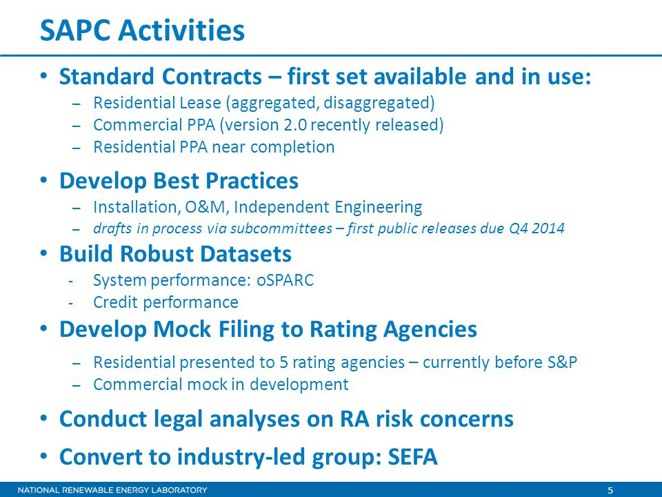 5 SAPC Activities Standard Contracts – first set available and in use: – Residential Lease (aggregated, disaggregated) – Commercial PPA (version 2.0 recently released) – Residential PPA near completion Develop Best Practices – Installation, O&M, Independent Engineering – drafts in process via subcommittees – first public releases due Q4 2014 Build Robust Datasets - System performance: oSPARC - Credit performance Develop Mock Filing to Rating Agencies – Residential presented to 5 rating agencies – currently before S&P – Commercial mock in development Conduct legal analyses on RA risk concerns Convert to industry-led group: SEFA