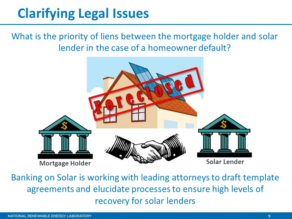9 Clarifying Legal Issues What is the priority of liens between the mortgage holder and solar lender in the case of a homeowner default.