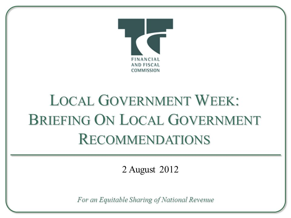 L OCAL G OVERNMENT I SSUES Inadequate service delivery Backlogs Under-spending, poor planning Inadequate human, organisational or institutional capacity Inadequate repair maintenance Poverty, unemployment Governance challenges Recent Events – Ongoing Local Equitable Share Formula Review of LES formula – FFC public hearings on sustaining municipal finance Briefing on Recommendations Relating to Local Government 2