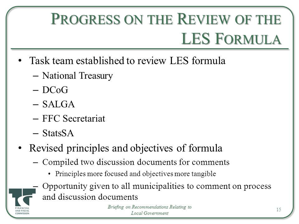 P ROGRESS ON THE R EVIEW OF THE LES F ORMULA Task team established to review LES formula – National Treasury – DCoG – SALGA – FFC Secretariat – StatsSA Revised principles and objectives of formula – Compiled two discussion documents for comments Principles more focused and objectives more tangible – Opportunity given to all municipalities to comment on process and discussion documents 15 Briefing on Recommendations Relating to Local Government