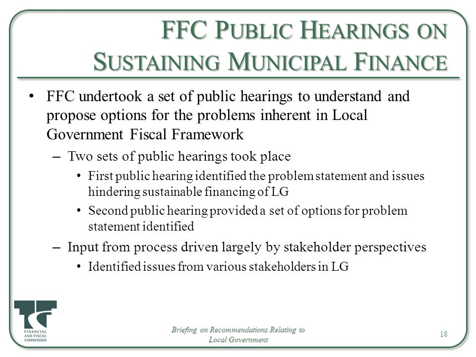 FFC P UBLIC H EARINGS ON S USTAINING M UNICIPAL F INANCE FFC undertook a set of public hearings to understand and propose options for the problems inherent in Local Government Fiscal Framework – Two sets of public hearings took place First public hearing identified the problem statement and issues hindering sustainable financing of LG Second public hearing provided a set of options for problem statement identified – Input from process driven largely by stakeholder perspectives Identified issues from various stakeholders in LG 18 Briefing on Recommendations Relating to Local Government