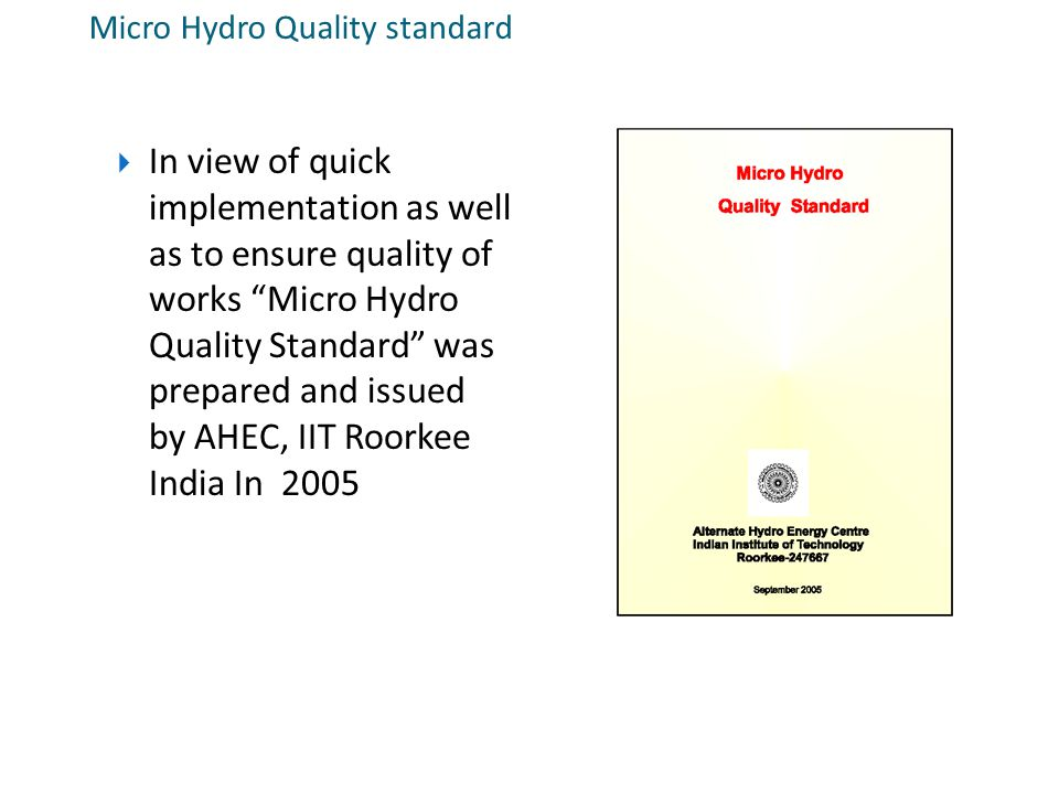 "Micro Hydro Quality standard  In view of quick implementation as well as to ensure quality of works ""Micro Hydro Quality Standard"" was prepared and i"