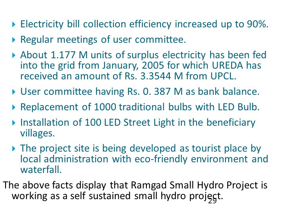 29  Electricity bill collection efficiency increased up to 90%.  Regular meetings of user committee.  About 1.177 M units of surplus electricity ha