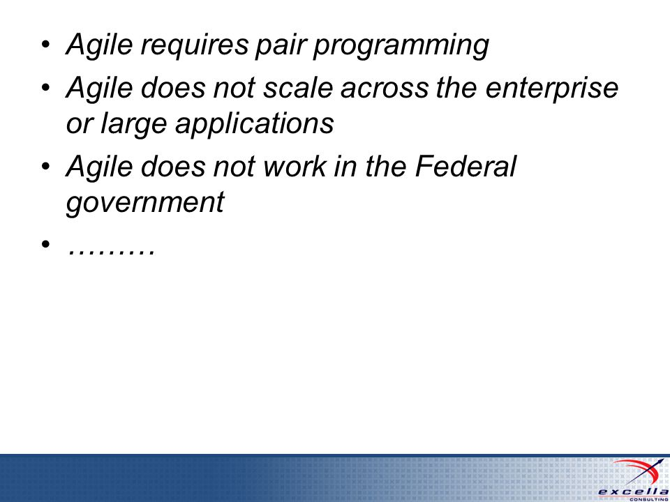 Agile requires pair programming Agile does not scale across the enterprise or large applications Agile does not work in the Federal government ………