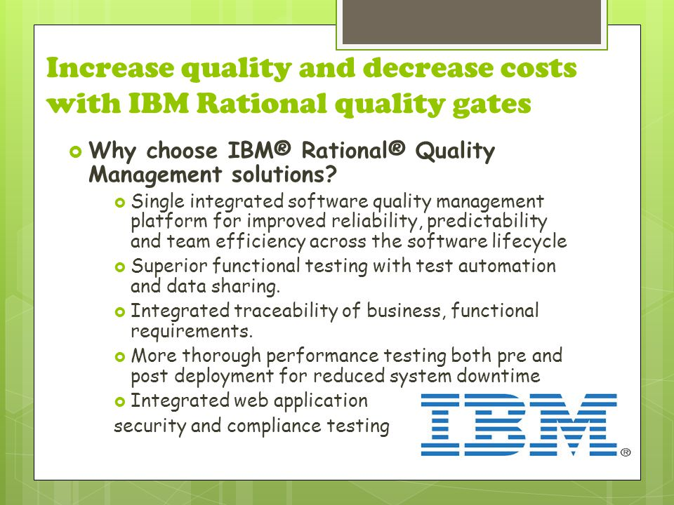 Increase quality and decrease costs with IBM Rational quality gates  Why choose IBM® Rational® Quality Management solutions.