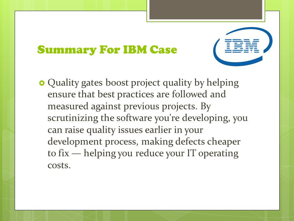 Summary For IBM Case  Quality gates boost project quality by helping ensure that best practices are followed and measured against previous projects.