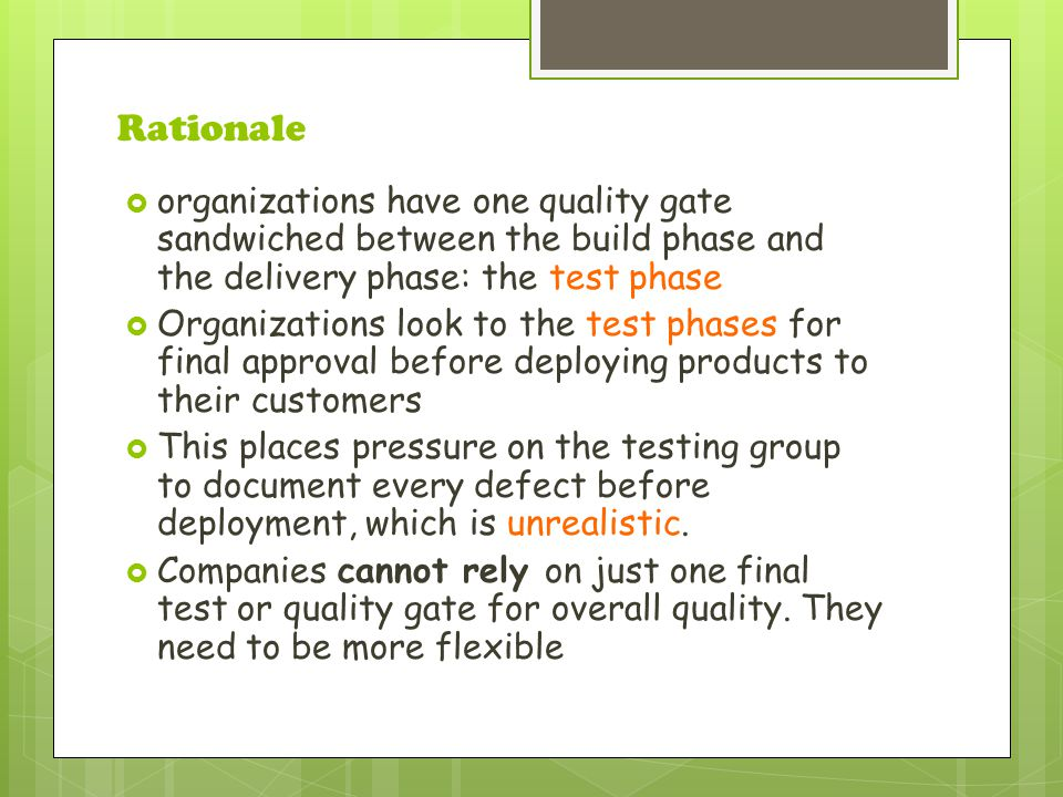 Rationale  organizations have one quality gate sandwiched between the build phase and the delivery phase: the test phase  Organizations look to the test phases for final approval before deploying products to their customers  This places pressure on the testing group to document every defect before deployment, which is unrealistic.