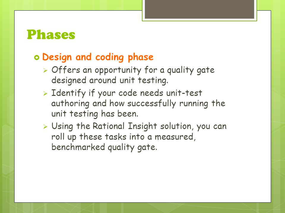 Phases  Design and coding phase  Offers an opportunity for a quality gate designed around unit testing.