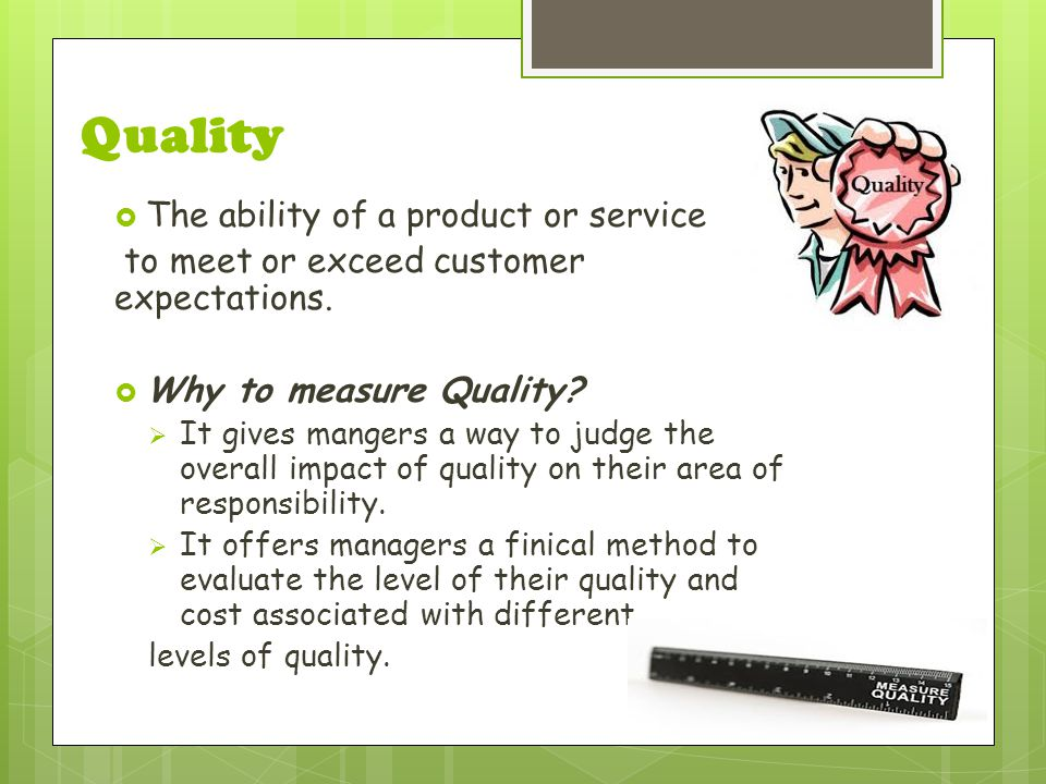 Quality  The ability of a product or service to meet or exceed customer expectations.  Why to measure Quality?  It gives mangers a way to judge the