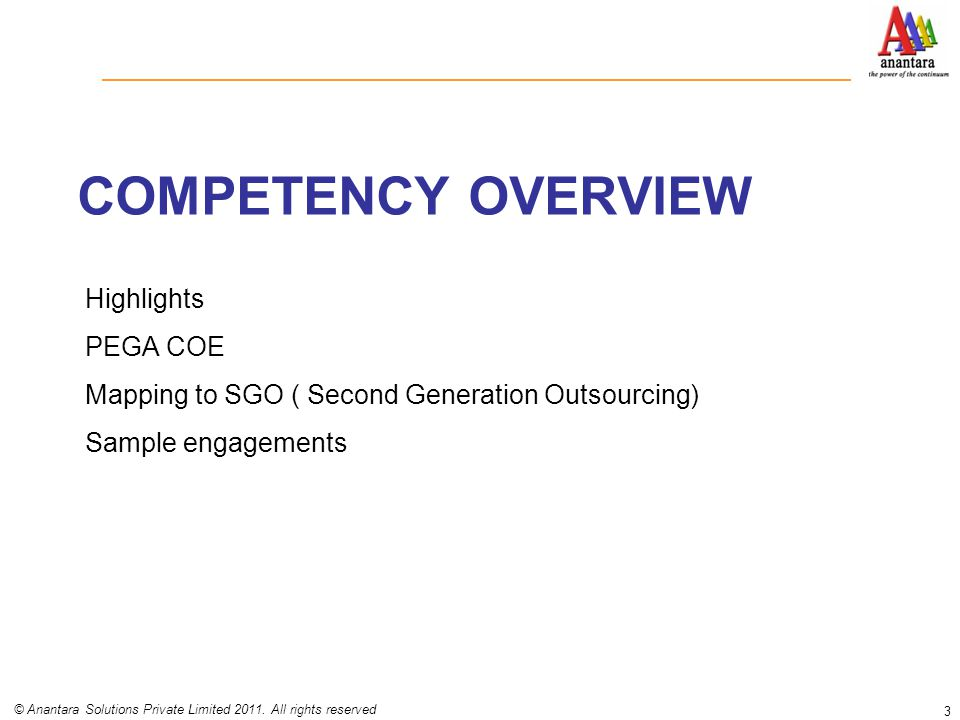 COMPETENCY OVERVIEW Highlights PEGA COE Mapping to SGO ( Second Generation Outsourcing) Sample engagements 3 © Anantara Solutions Private Limited 2011