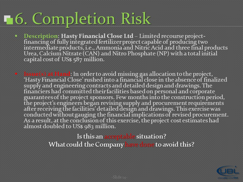 6. Completion Risk  Description: Hasty Financial Close Ltd – Limited recourse project- financing of fully integrated fertilizer project capable of pr