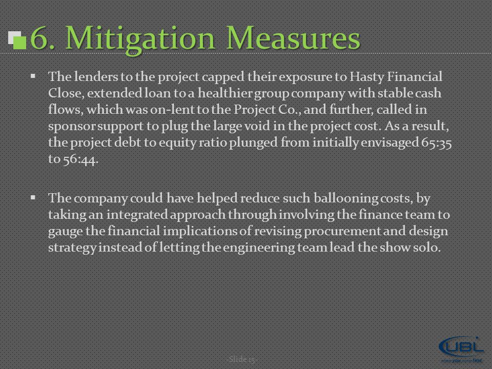 6. Mitigation Measures  The lenders to the project capped their exposure to Hasty Financial Close, extended loan to a healthier group company with st