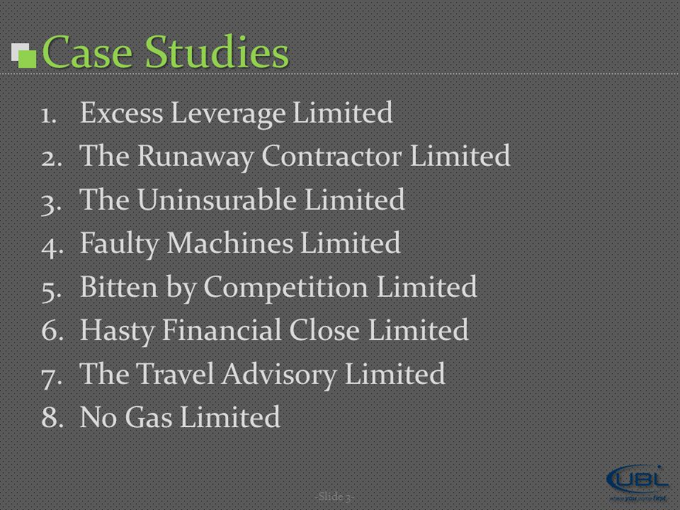 Case Studies 1.Excess Leverage Limited 2.The Runaway Contractor Limited 3.The Uninsurable Limited 4.Faulty Machines Limited 5.Bitten by Competition Limited 6.Hasty Financial Close Limited 7.The Travel Advisory Limited 8.No Gas Limited -Slide 3-