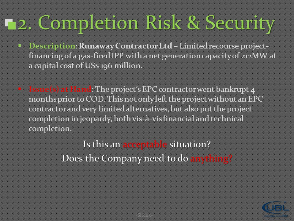 2. Completion Risk & Security -Slide 6-  Description: Runaway Contractor Ltd – Limited recourse project- financing of a gas-fired IPP with a net gene