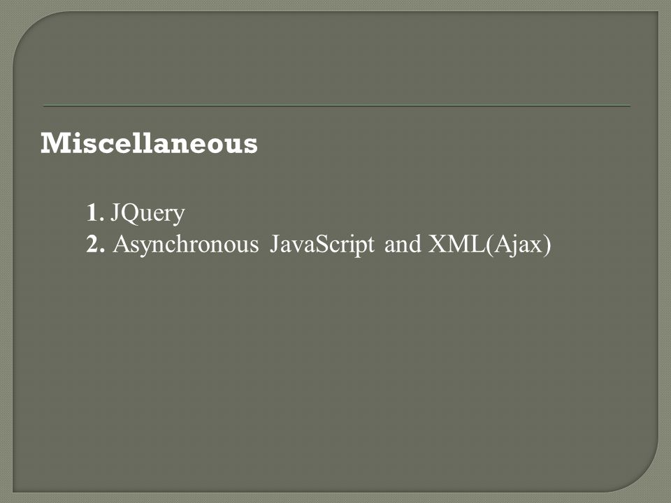 Miscellaneous 1. JQuery 2. Asynchronous JavaScript and XML(Ajax)