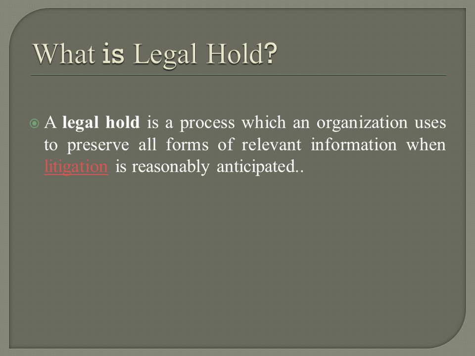  A legal hold is a process which an organization uses to preserve all forms of relevant information when litigation is reasonably anticipated..