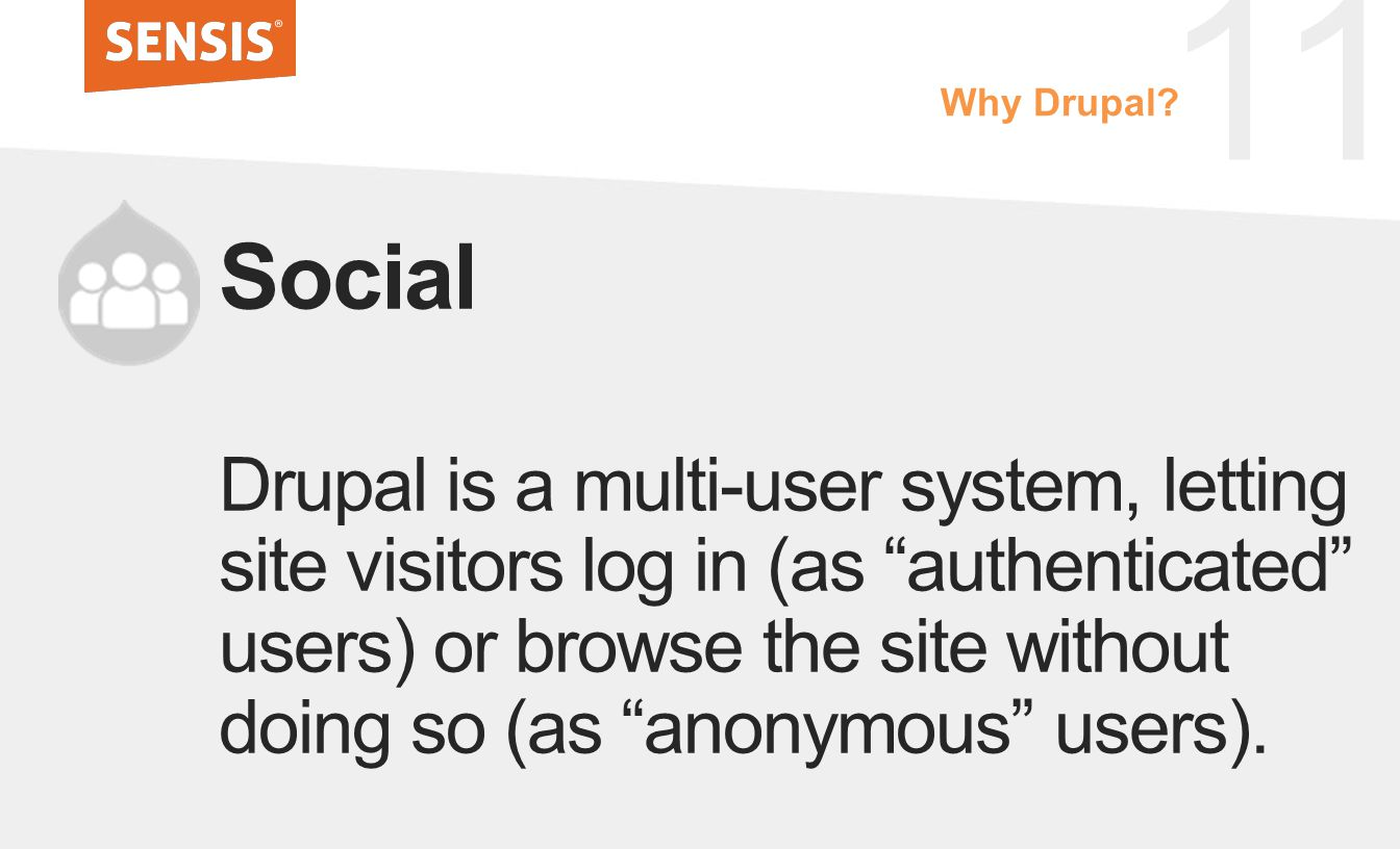 11 Social Drupal is a multi-user system, letting site visitors log in (as authenticated users) or browse the site without doing so (as anonymous users).