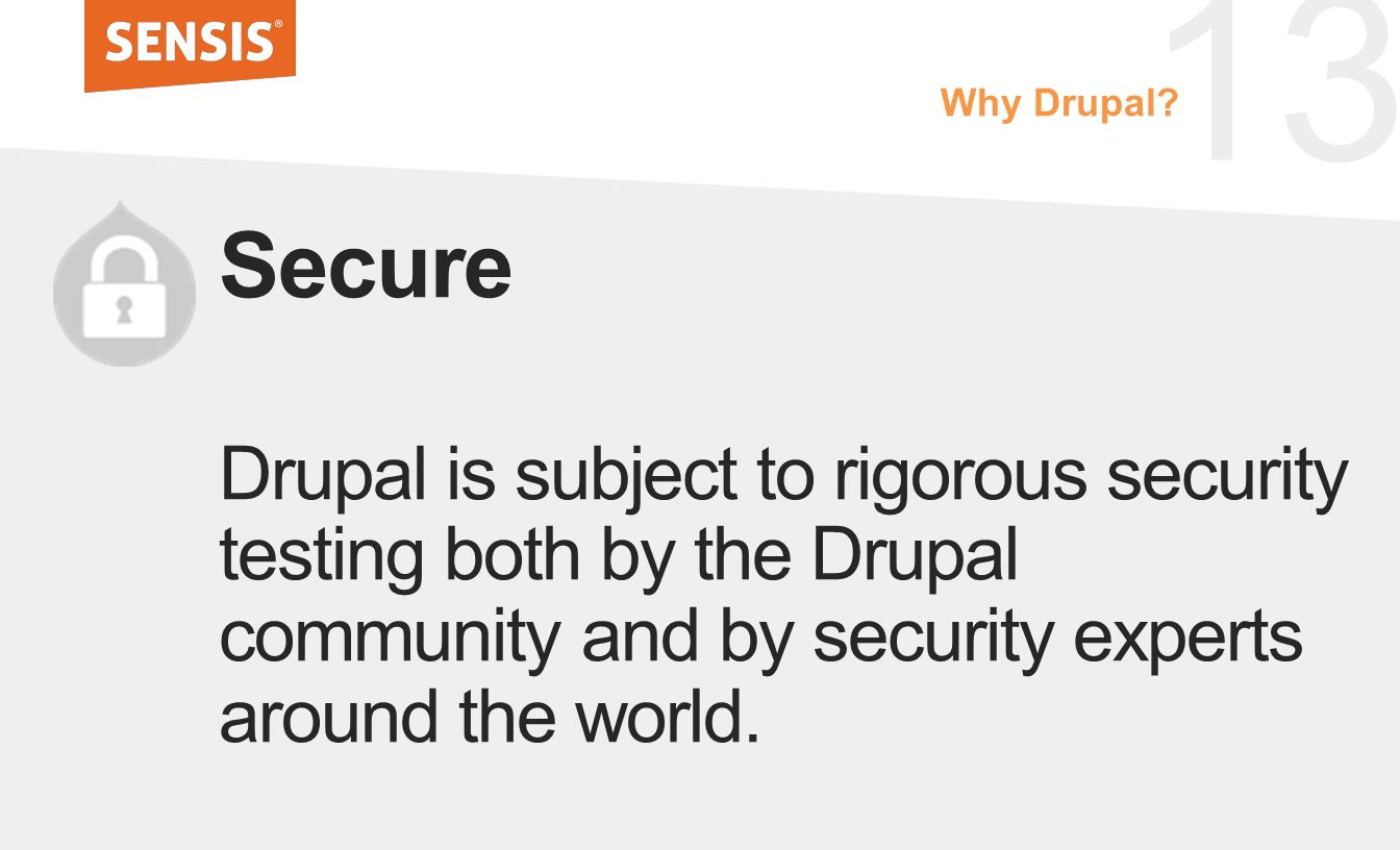 13 Secure Drupal is subject to rigorous security testing both by the Drupal community and by security experts around the world. Why Drupal?