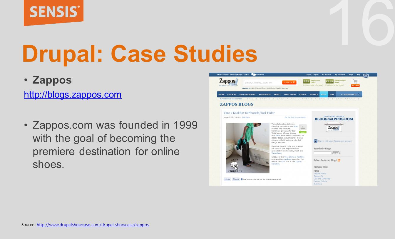 16 Drupal: Case Studies Zappos http://blogs.zappos.com Zappos.com was founded in 1999 with the goal of becoming the premiere destination for online sh