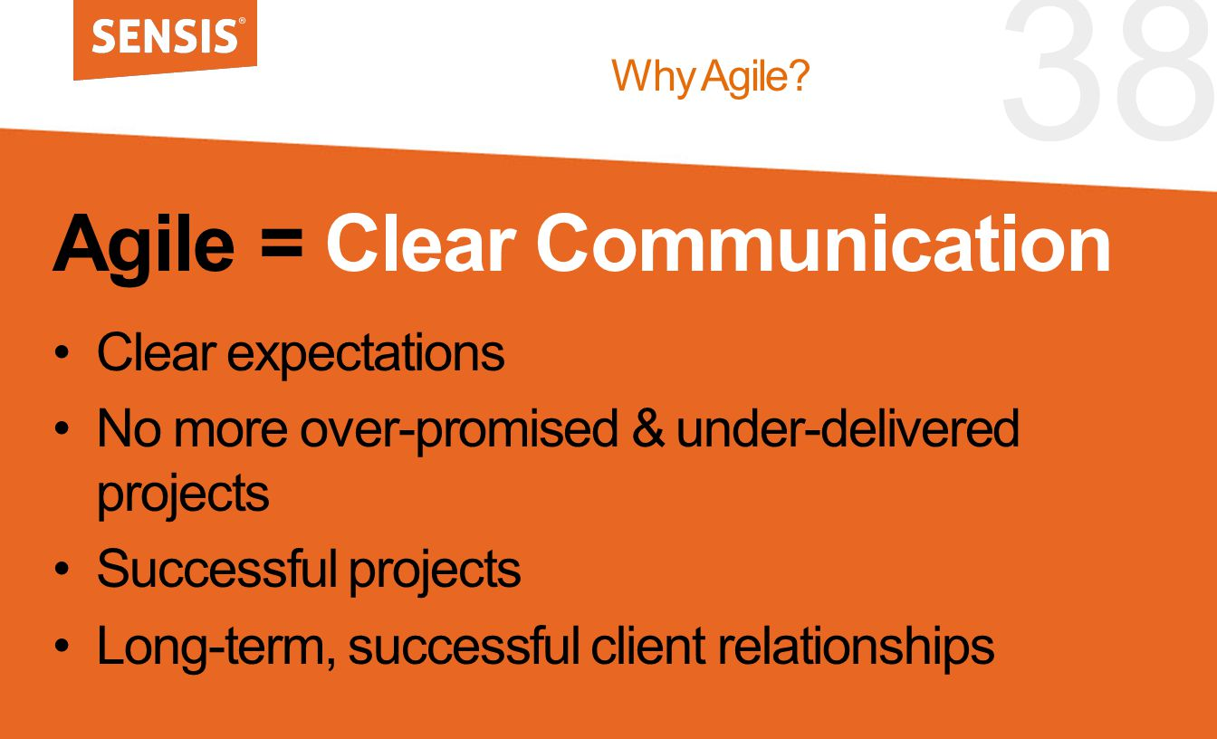 38 Agile = Clear Communication Clear expectations No more over-promised & under-delivered projects Successful projects Long-term, successful client re