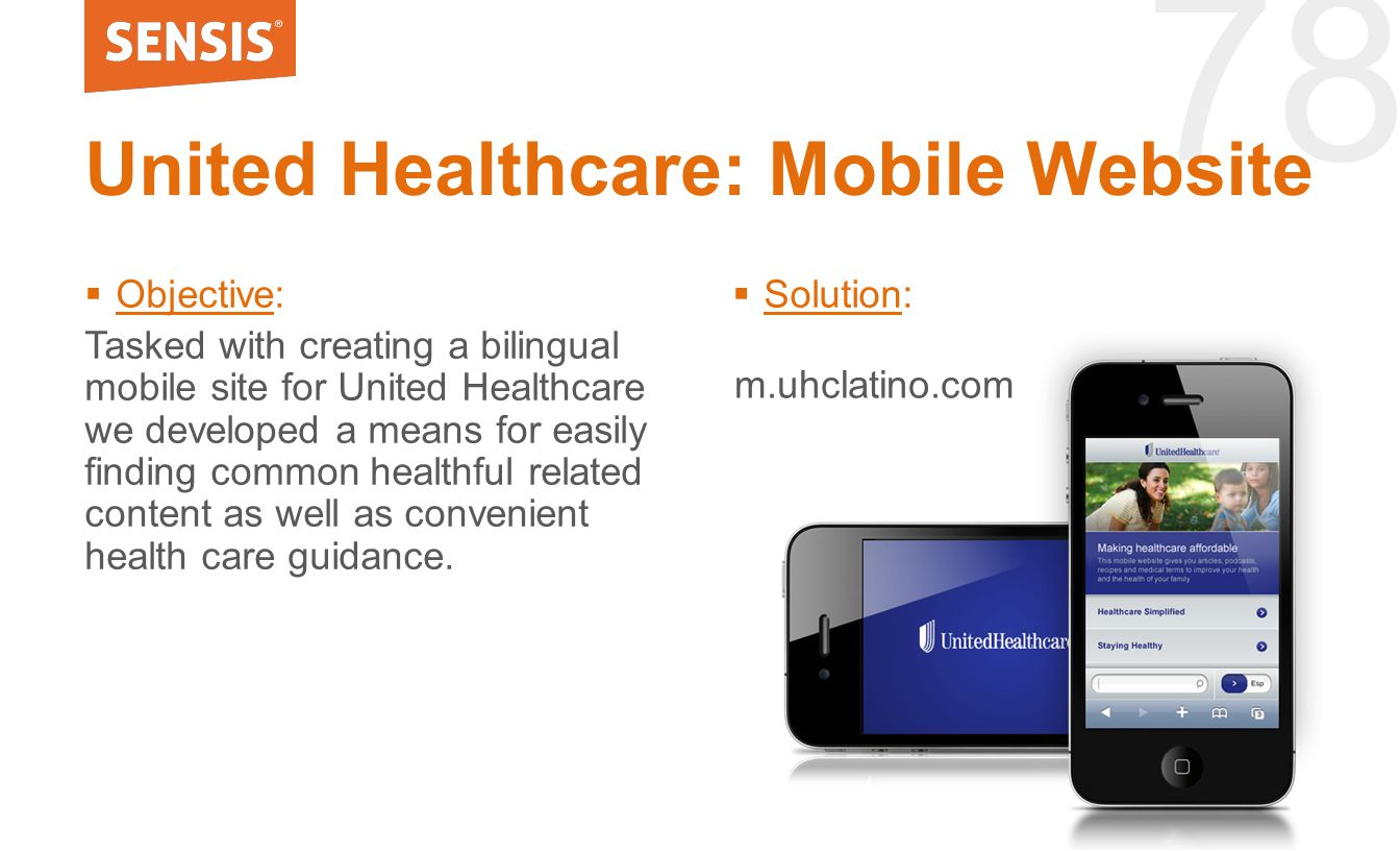 78  Objective: Tasked with creating a bilingual mobile site for United Healthcare we developed a means for easily finding common healthful related content as well as convenient health care guidance.